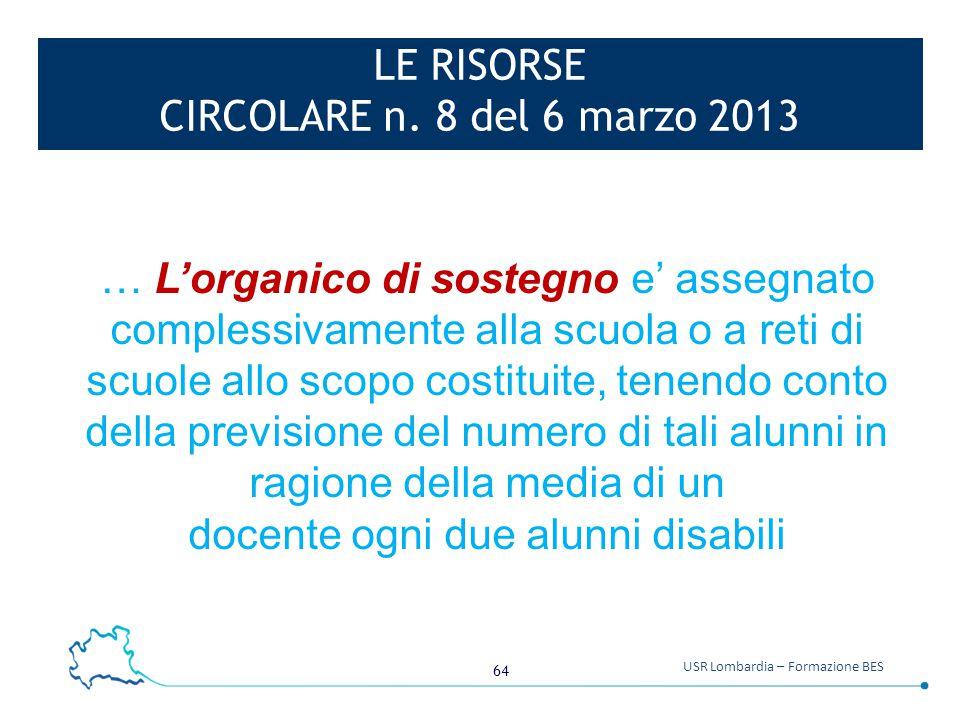64 USR Lombardia – Formazione BES LE RISORSE CIRCOLARE n. 8 del 6 marzo 2013 … L'organico di sostegno e' assegnato complessivamente alla scuola o a re