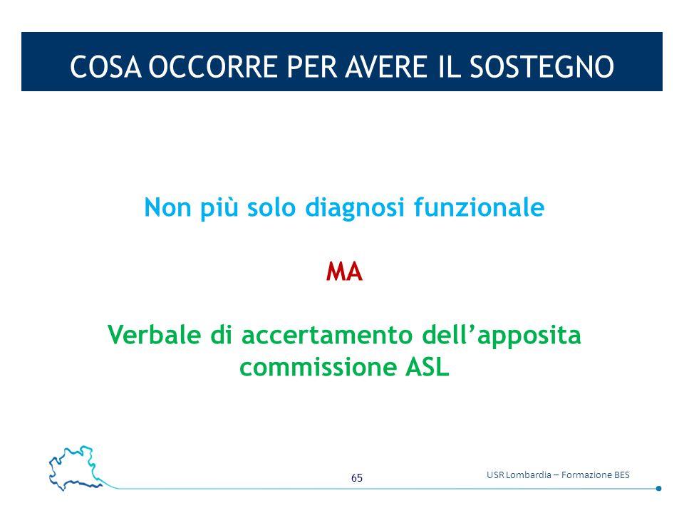 65 USR Lombardia – Formazione BES COSA OCCORRE PER AVERE IL SOSTEGNO Non più solo diagnosi funzionale MA Verbale di accertamento dell'apposita commiss