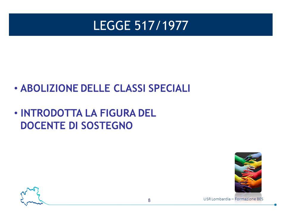 8 USR Lombardia – Formazione BES LEGGE 517/1977 ABOLIZIONE DELLE CLASSI SPECIALI INTRODOTTA LA FIGURA DEL DOCENTE DI SOSTEGNO
