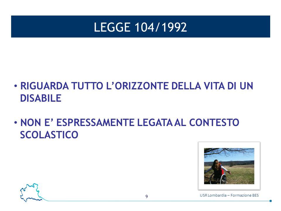 9 USR Lombardia – Formazione BES LEGGE 104/1992 RIGUARDA TUTTO L'ORIZZONTE DELLA VITA DI UN DISABILE NON E' ESPRESSAMENTE LEGATA AL CONTESTO SCOLASTIC