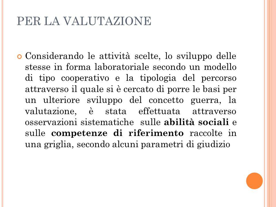 PER LA VALUTAZIONE Considerando le attività scelte, lo sviluppo delle stesse in forma laboratoriale secondo un modello di tipo cooperativo e la tipolo