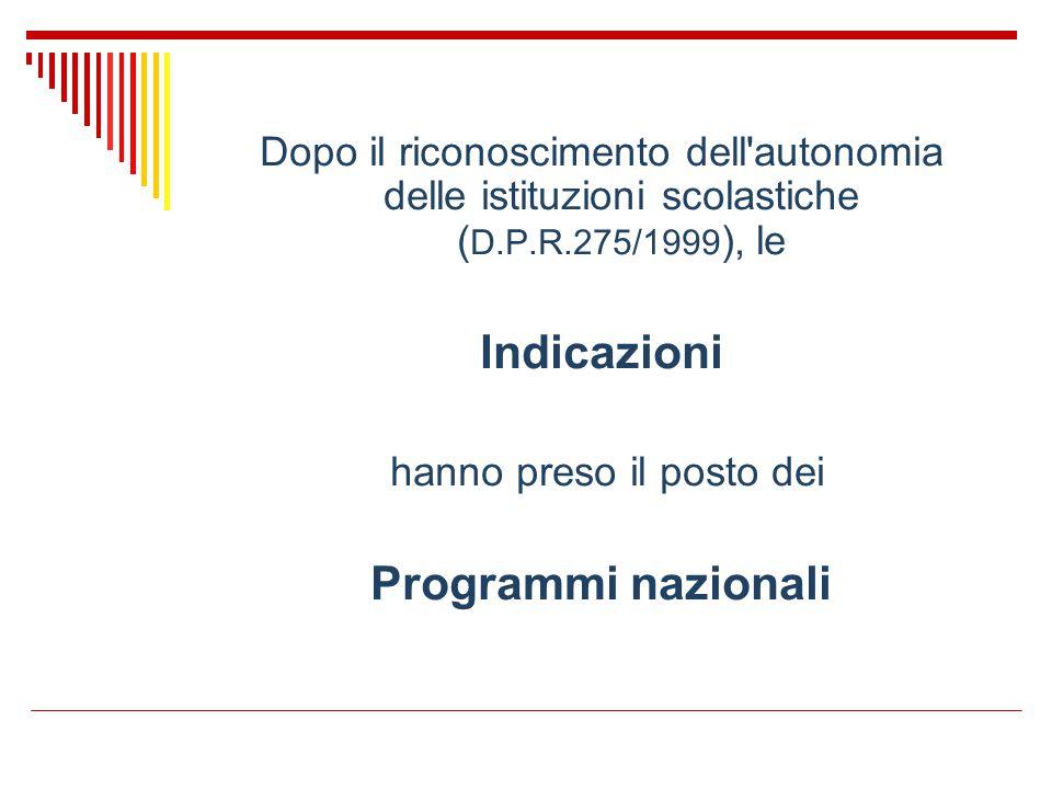 Dopo il riconoscimento dell'autonomia delle istituzioni scolastiche ( D.P.R.275/1999 ), le Indicazioni hanno preso il posto dei Programmi nazionali