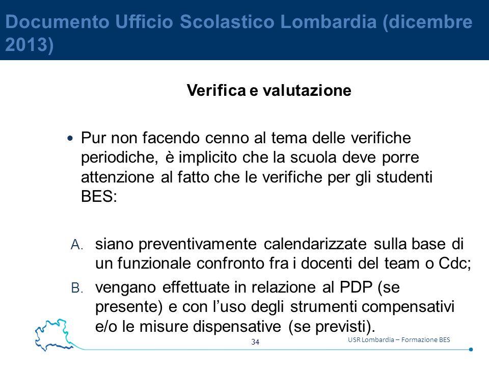 34 USR Lombardia – Formazione BES Documento Ufficio Scolastico Lombardia (dicembre 2013) Verifica e valutazione Pur non facendo cenno al tema delle verifiche periodiche, è implicito che la scuola deve porre attenzione al fatto che le verifiche per gli studenti BES: A.