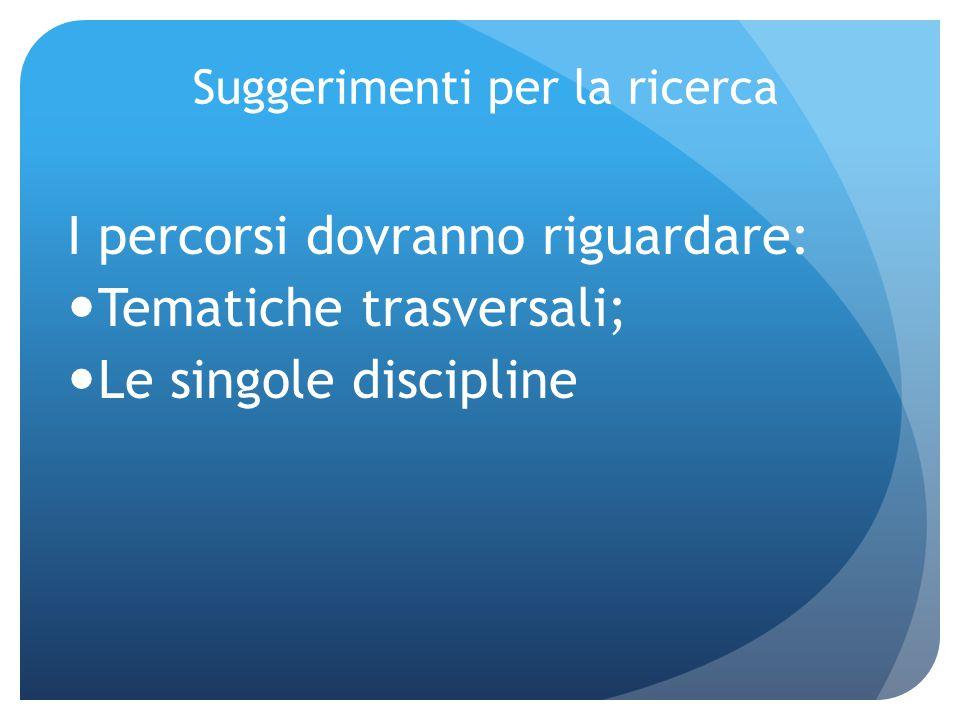 Suggerimenti per la ricerca I percorsi dovranno riguardare: Tematiche trasversali; Le singole discipline