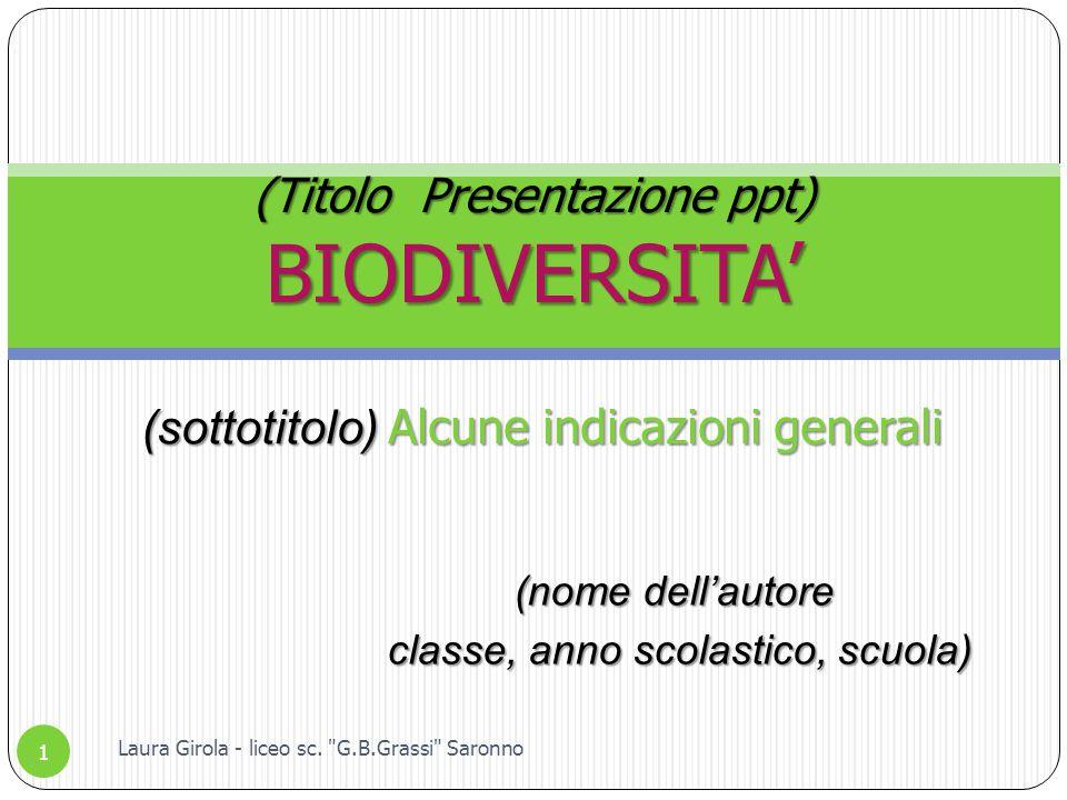 (nome dell'autore classe, anno scolastico, scuola) classe, anno scolastico, scuola) (Titolo Presentazione ppt) BIODIVERSITA' 1 Laura Girola - liceo sc