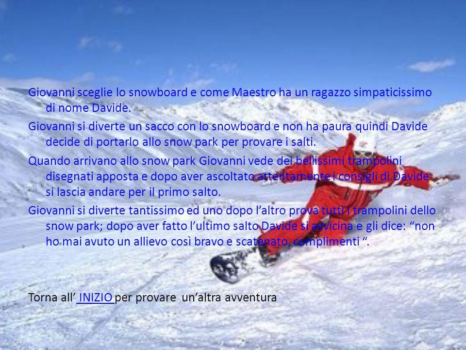 Giovanni sceglie lo snowboard e come Maestro ha un ragazzo simpaticissimo di nome Davide.