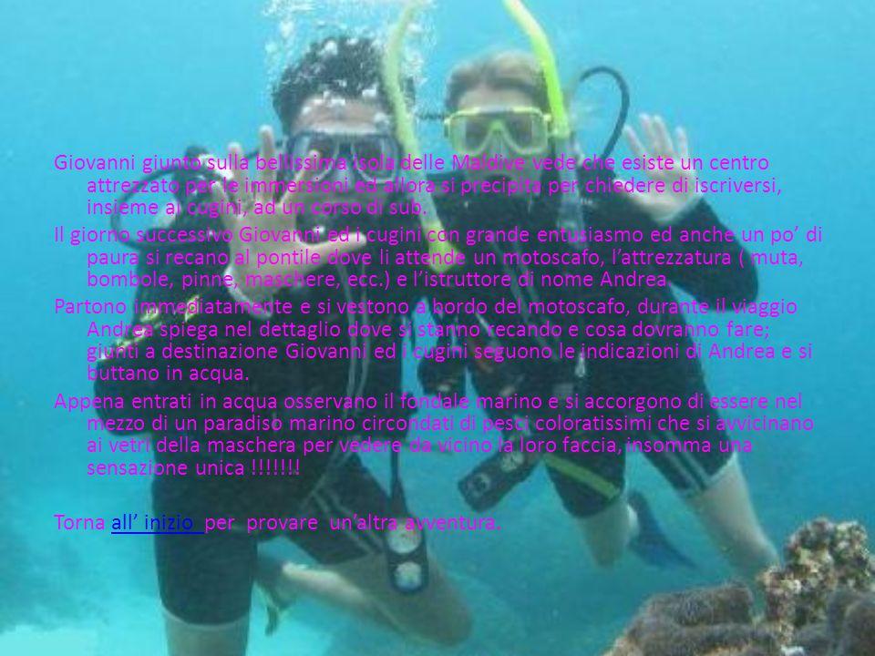 Giovanni giunto sulla bellissima isola delle Maldive vede che esiste un centro attrezzato per le immersioni ed allora si precipita per chiedere di iscriversi, insieme ai cugini, ad un corso di sub.