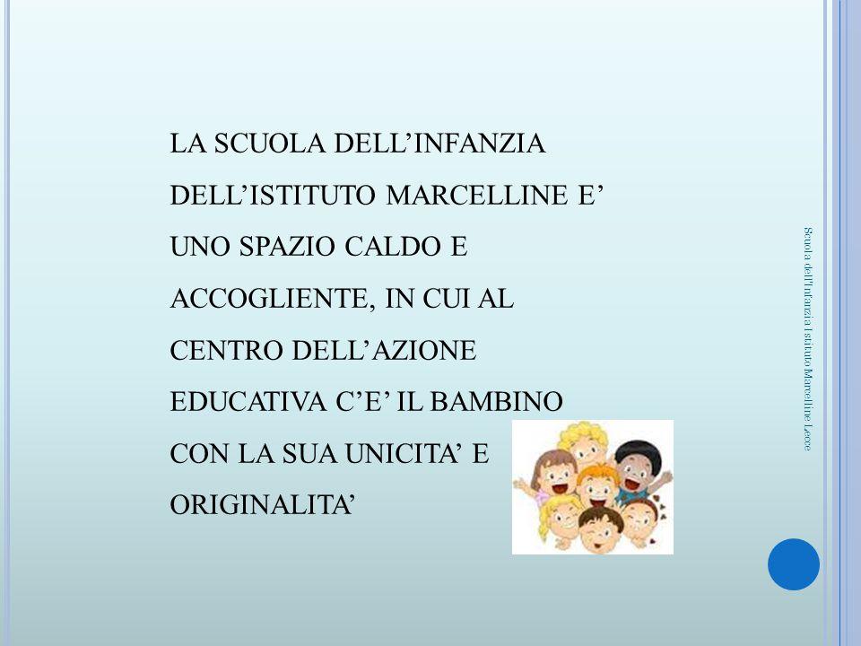 LA SCUOLA DELL'INFANZIA DELL'ISTITUTO MARCELLINE E' UNO SPAZIO CALDO E ACCOGLIENTE, IN CUI AL CENTRO DELL'AZIONE EDUCATIVA C'E' IL BAMBINO CON LA SUA UNICITA' E ORIGINALITA'