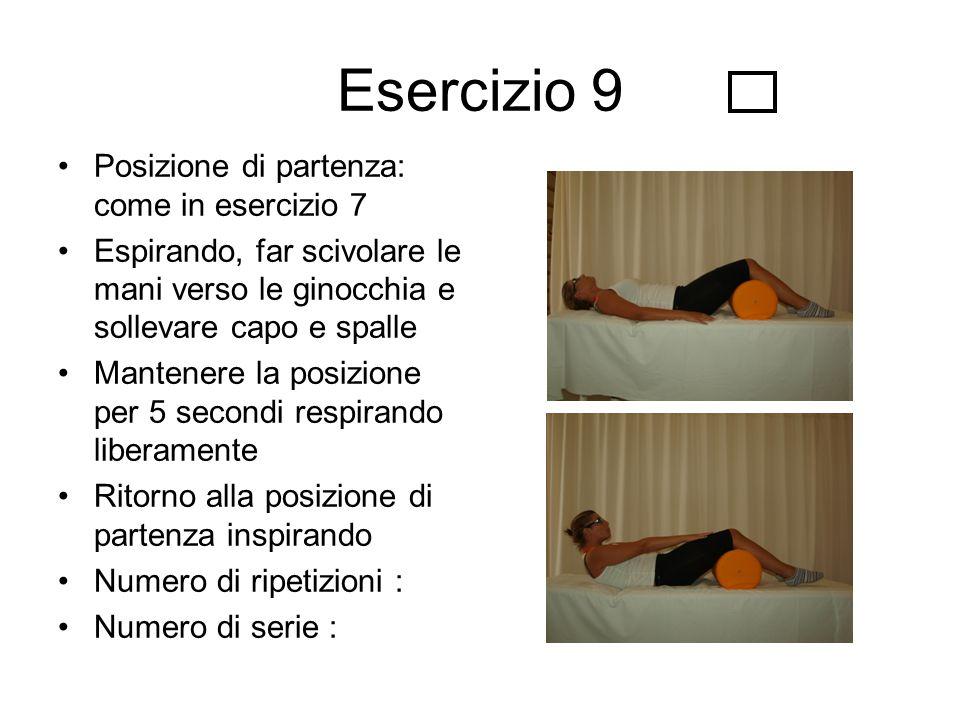 Esercizio 9 Posizione di partenza: come in esercizio 7 Espirando, far scivolare le mani verso le ginocchia e sollevare capo e spalle Mantenere la posi