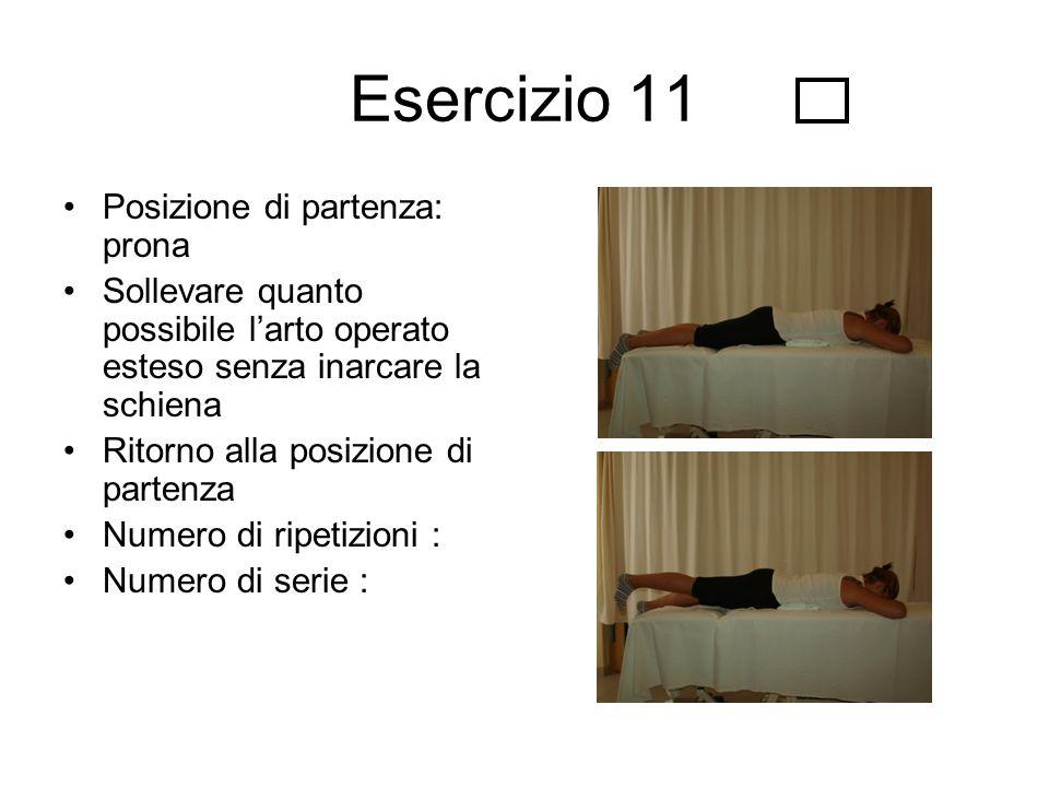 Esercizio 11 Posizione di partenza: prona Sollevare quanto possibile l'arto operato esteso senza inarcare la schiena Ritorno alla posizione di partenz