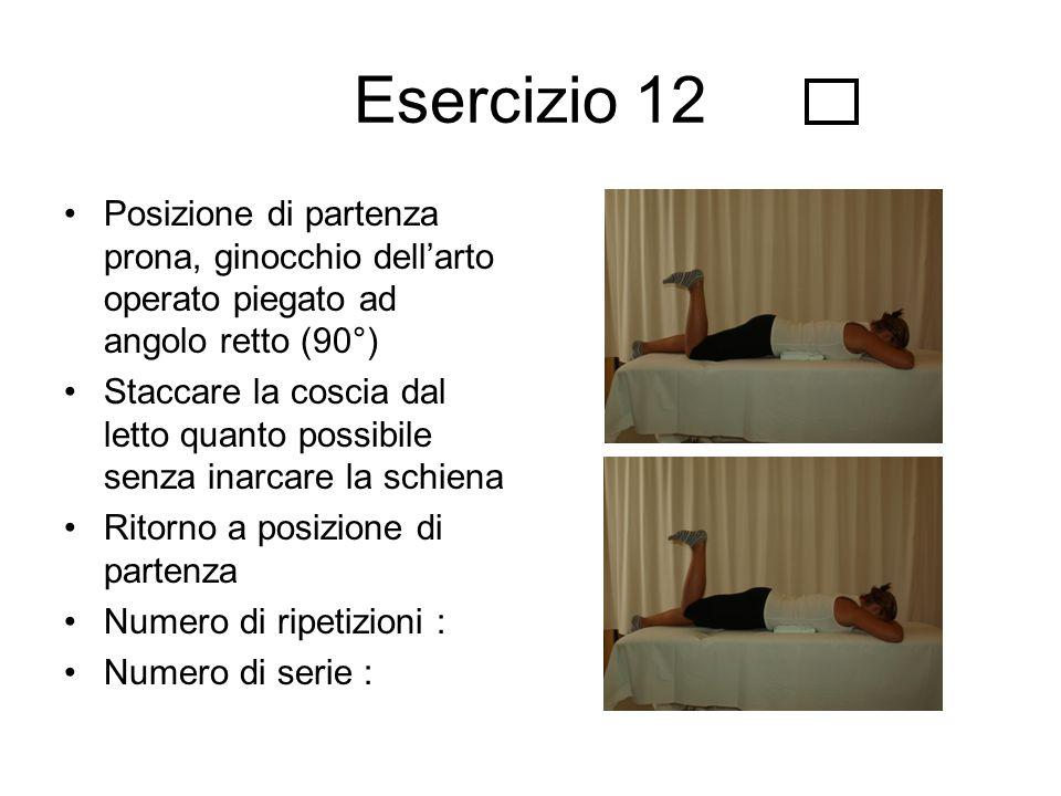 Esercizio 12 Posizione di partenza prona, ginocchio dell'arto operato piegato ad angolo retto (90°) Staccare la coscia dal letto quanto possibile senz