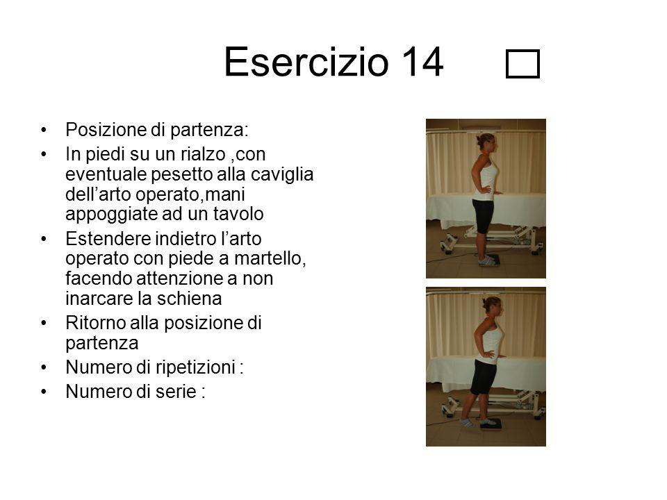 Esercizio 14 Posizione di partenza: In piedi su un rialzo,con eventuale pesetto alla caviglia dell'arto operato,mani appoggiate ad un tavolo Estendere