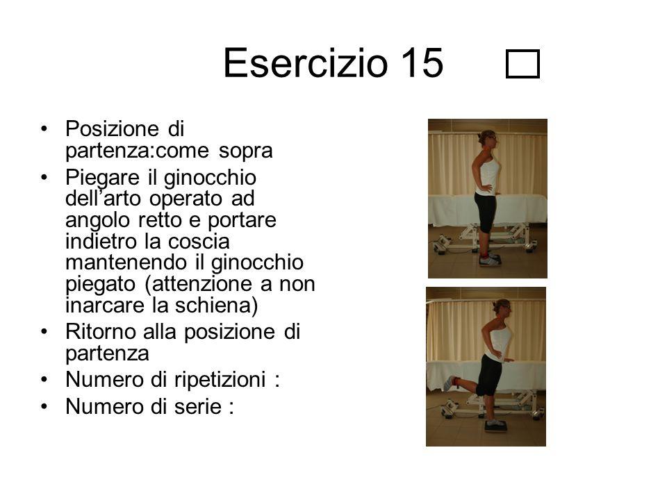 Esercizio 15 Posizione di partenza:come sopra Piegare il ginocchio dell'arto operato ad angolo retto e portare indietro la coscia mantenendo il ginocc