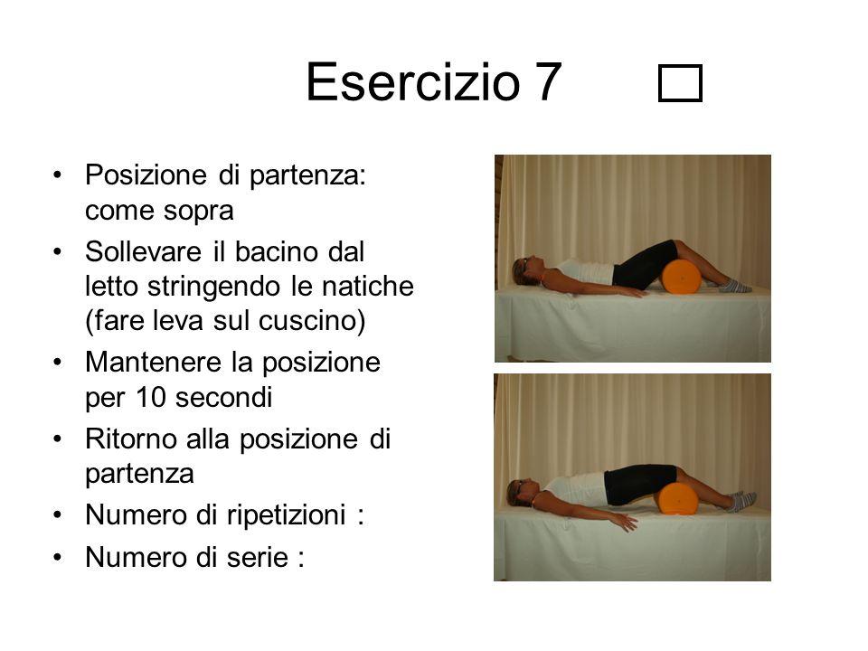 Esercizio 7 Posizione di partenza: come sopra Sollevare il bacino dal letto stringendo le natiche (fare leva sul cuscino) Mantenere la posizione per 1