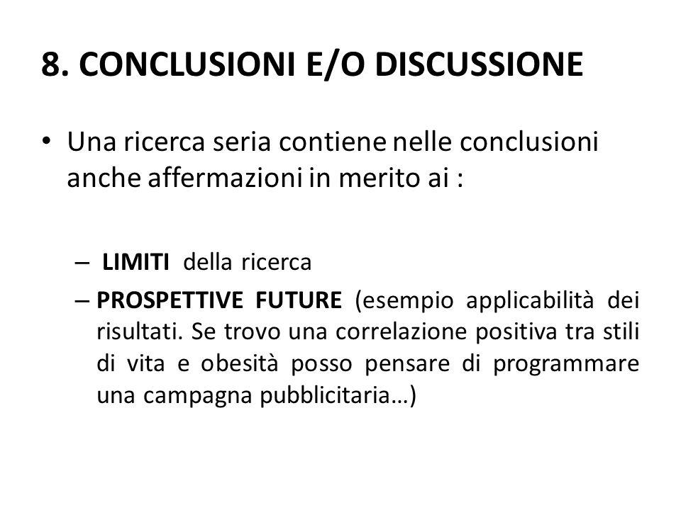 8. CONCLUSIONI E/O DISCUSSIONE Una ricerca seria contiene nelle conclusioni anche affermazioni in merito ai : – LIMITI della ricerca – PROSPETTIVE FUT