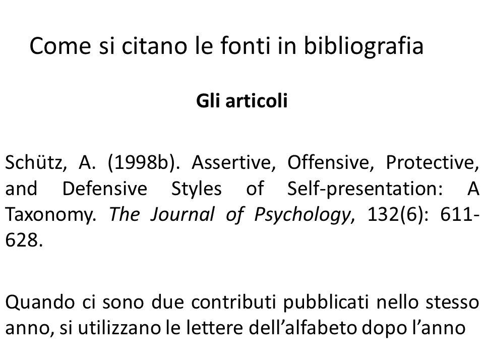 Come si citano le fonti in bibliografia Gli articoli Schütz, A. (1998b). Assertive, Offensive, Protective, and Defensive Styles of Self-presentation: