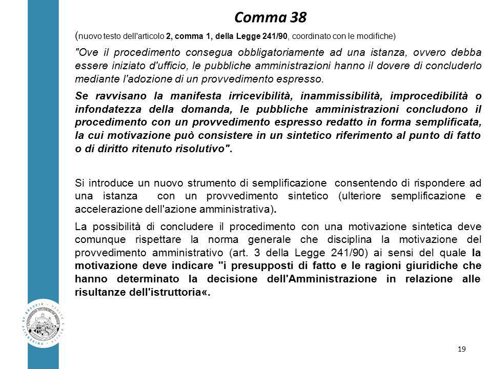 Comma 38 ( nuovo testo dell articolo 2, comma 1, della Legge 241/90, coordinato con le modifiche) Ove il procedimento consegua obbligatoriamente ad una istanza, ovvero debba essere iniziato d ufficio, le pubbliche amministrazioni hanno il dovere di concluderlo mediante l adozione di un provvedimento espresso.