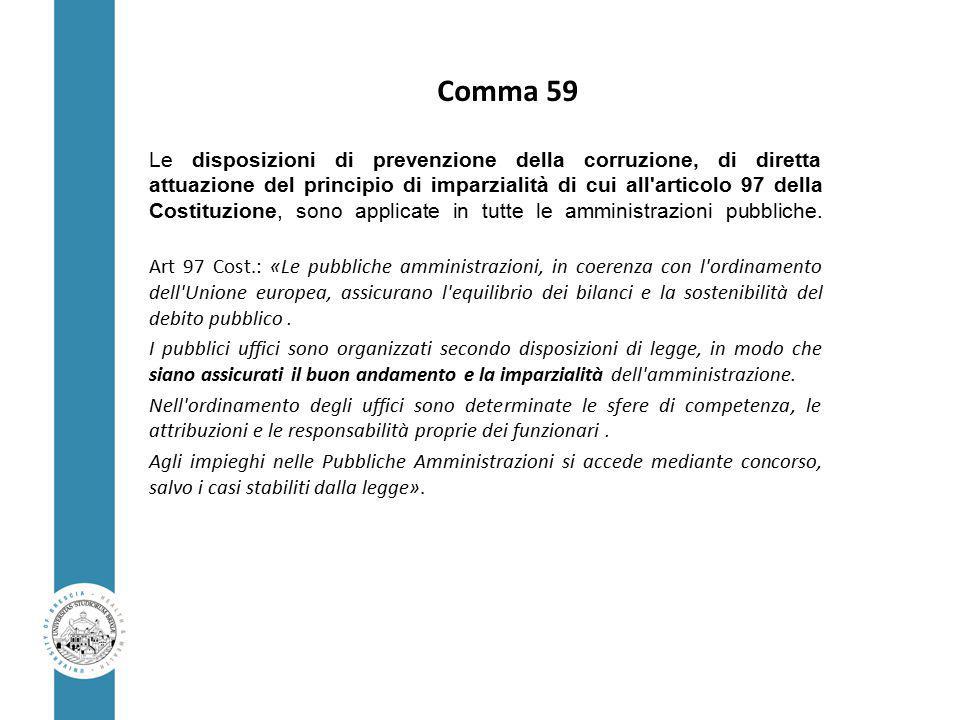 Comma 59 Le disposizioni di prevenzione della corruzione, di diretta attuazione del principio di imparzialità di cui all articolo 97 della Costituzione, sono applicate in tutte le amministrazioni pubbliche.