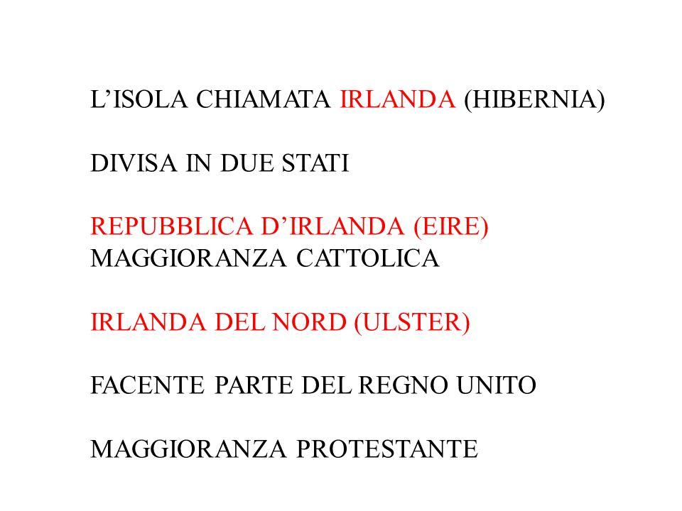 L'ISOLA CHIAMATA IRLANDA (HIBERNIA) DIVISA IN DUE STATI REPUBBLICA D'IRLANDA (EIRE) MAGGIORANZA CATTOLICA IRLANDA DEL NORD (ULSTER) FACENTE PARTE DEL