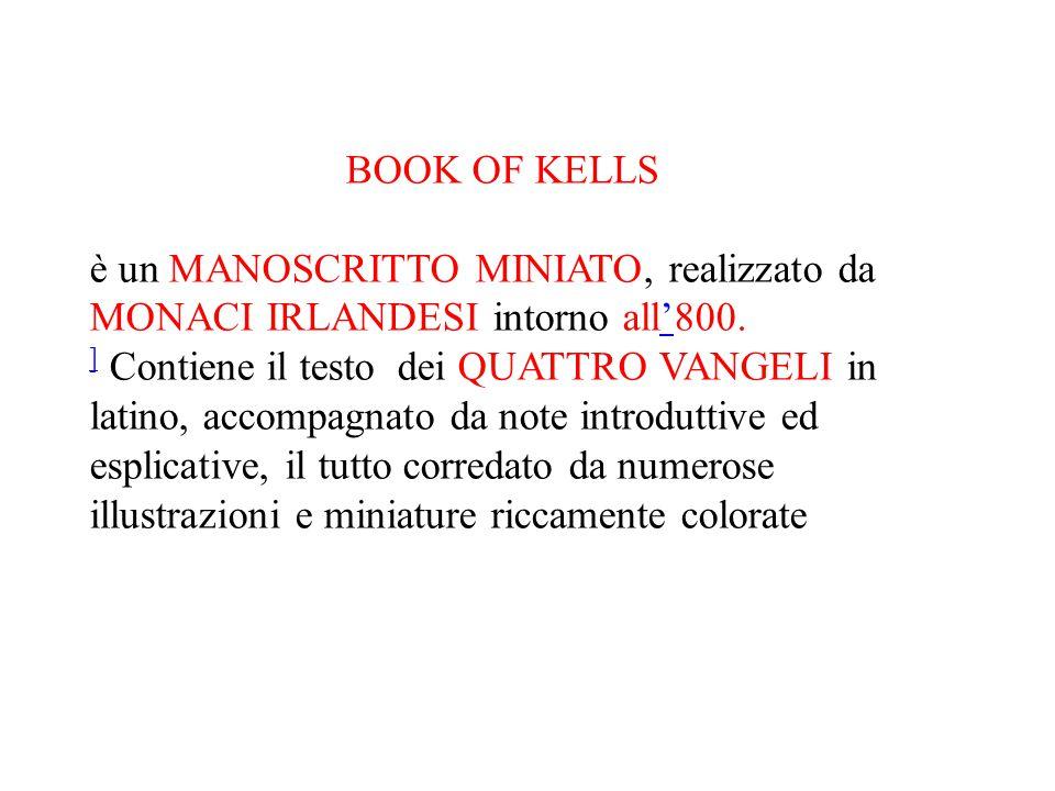 BOOK OF KELLS è un MANOSCRITTO MINIATO, realizzato da MONACI IRLANDESI intorno all'800.' ] ] Contiene il testo dei QUATTRO VANGELI in latino, accompag