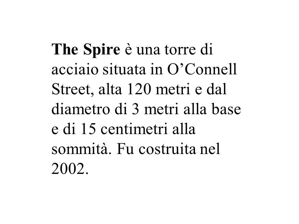 The Spire è una torre di acciaio situata in O'Connell Street, alta 120 metri e dal diametro di 3 metri alla base e di 15 centimetri alla sommità. Fu c