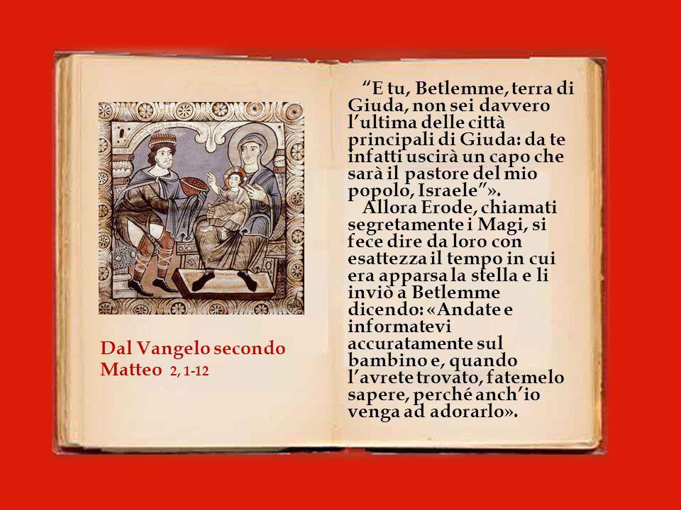 Nato Gesù a Betlemme di Giudea, al tempo del re Erode, ecco, alcuni Magi vennero da oriente a Gerusalemme e dicevano: «Dov'è colui che è nato, il re dei Giudei.