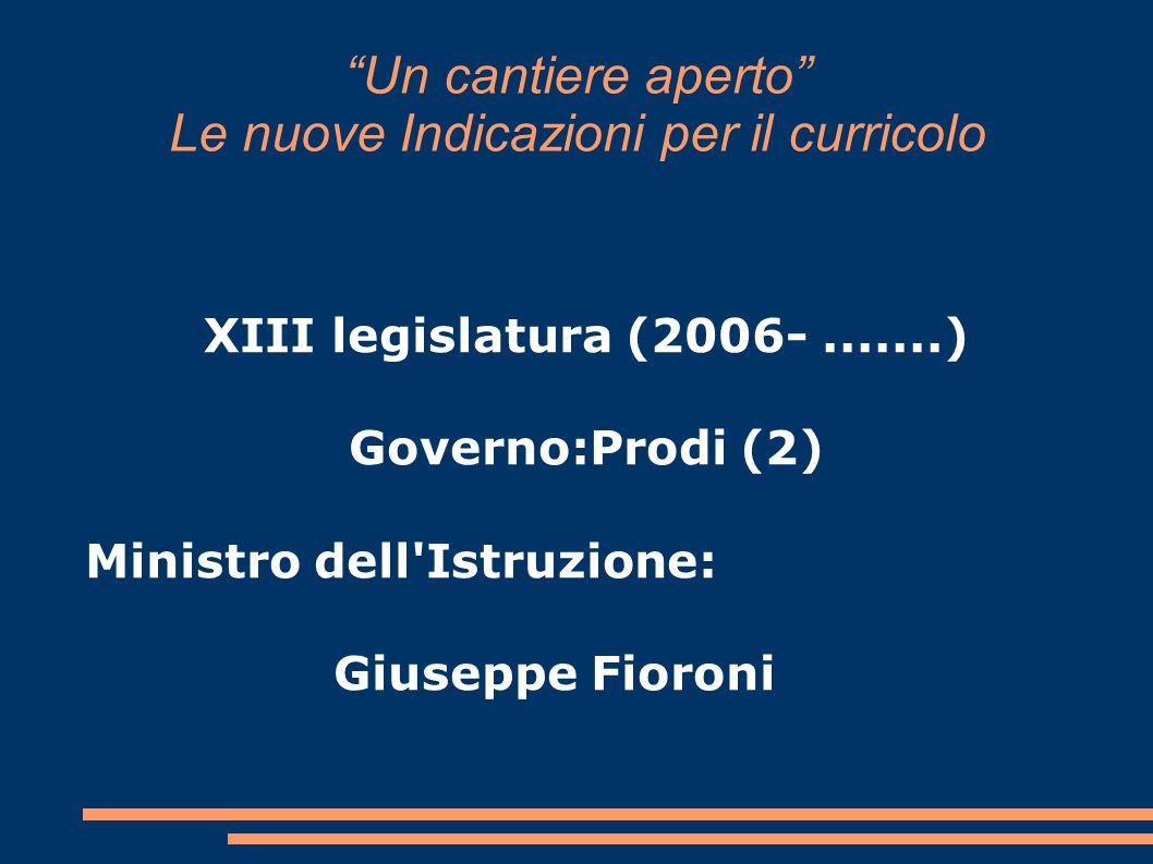 """""""Un cantiere aperto"""" Le nuove Indicazioni per il curricolo XIII legislatura (2006-.......) Governo:Prodi (2) Ministro dell'Istruzione: Giuseppe Fioron"""
