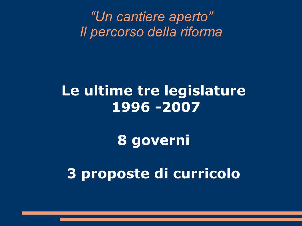 Un cantiere aperto Il percorso della riforma Le ultime tre legislature 1996 -2007 8 governi 3 proposte di curricolo