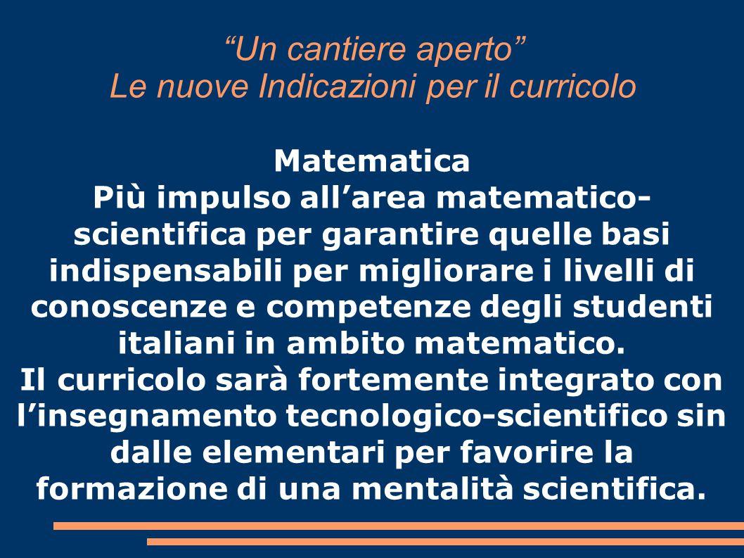 Un cantiere aperto Le nuove Indicazioni per il curricolo Matematica Più impulso all'area matematico- scientifica per garantire quelle basi indispensabili per migliorare i livelli di conoscenze e competenze degli studenti italiani in ambito matematico.