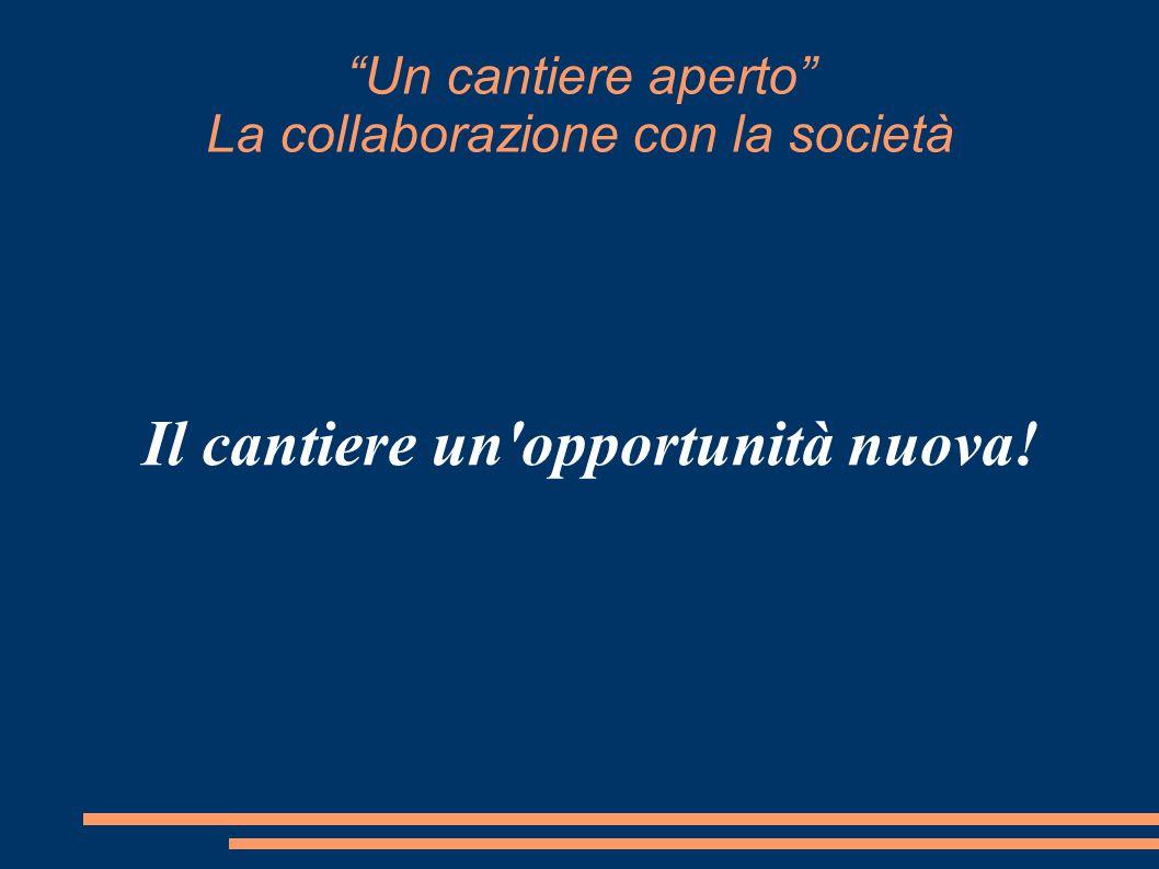 Un cantiere aperto La collaborazione con la società Il cantiere un opportunità nuova!