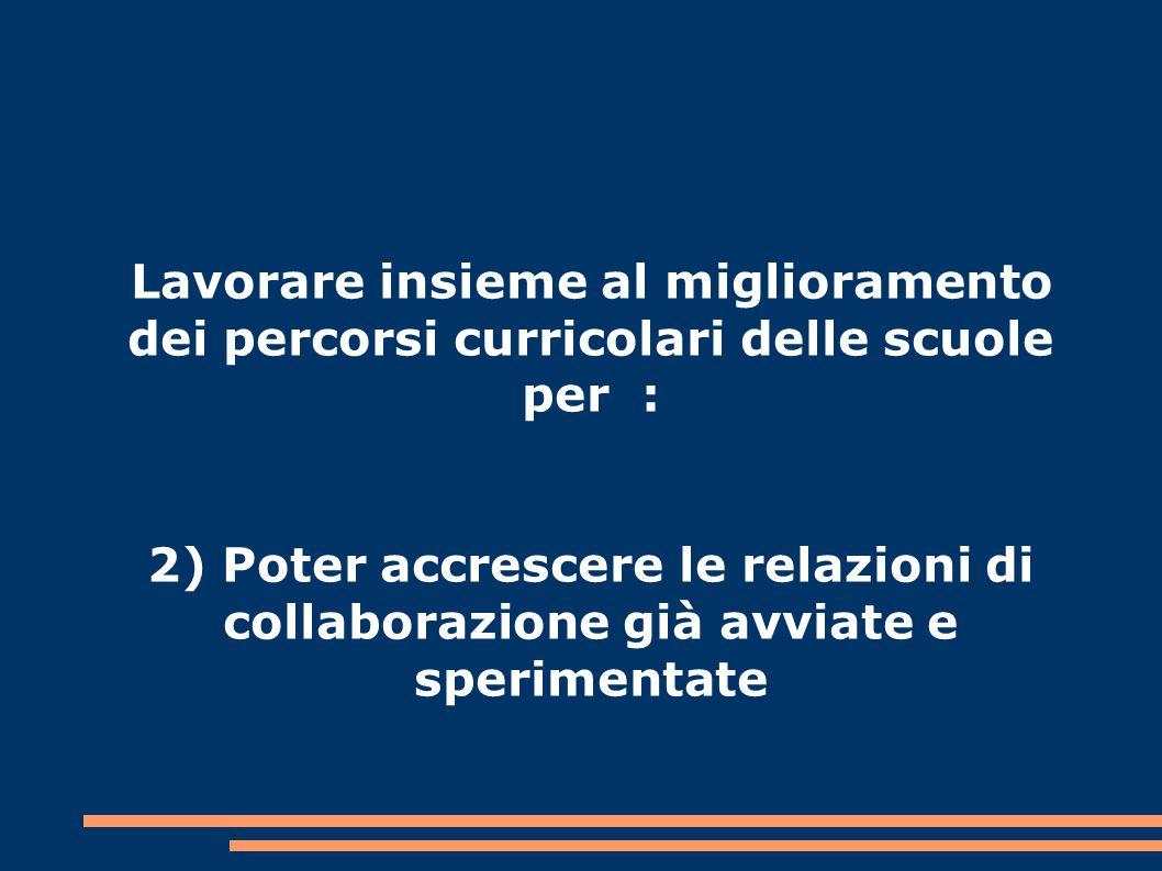 Lavorare insieme al miglioramento dei percorsi curricolari delle scuole per : 2) Poter accrescere le relazioni di collaborazione già avviate e sperimentate