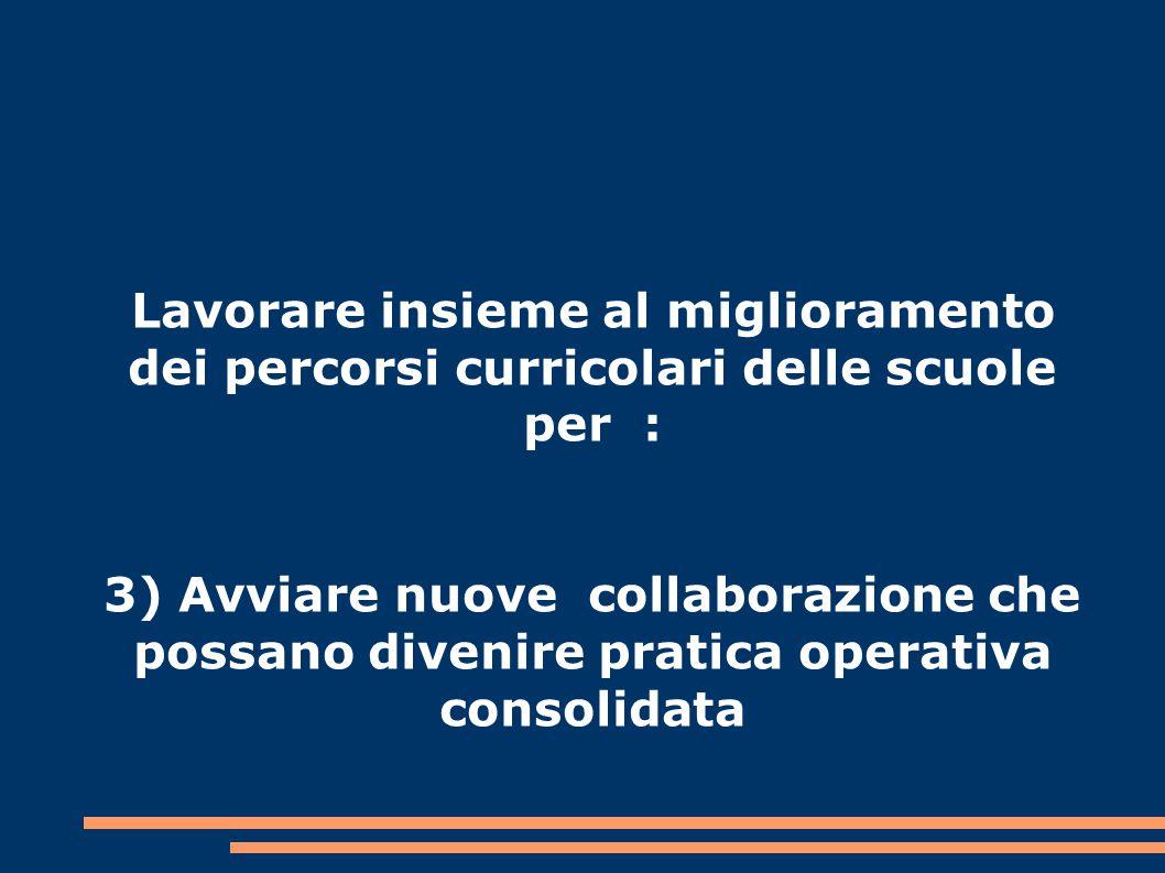 Lavorare insieme al miglioramento dei percorsi curricolari delle scuole per : 3) Avviare nuove collaborazione che possano divenire pratica operativa consolidata