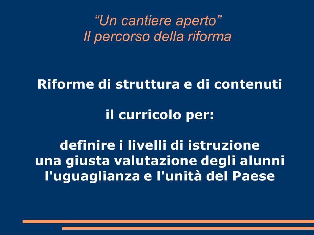 """""""Un cantiere aperto"""" Il percorso della riforma Riforme di struttura e di contenuti il curricolo per: definire i livelli di istruzione una giusta valut"""