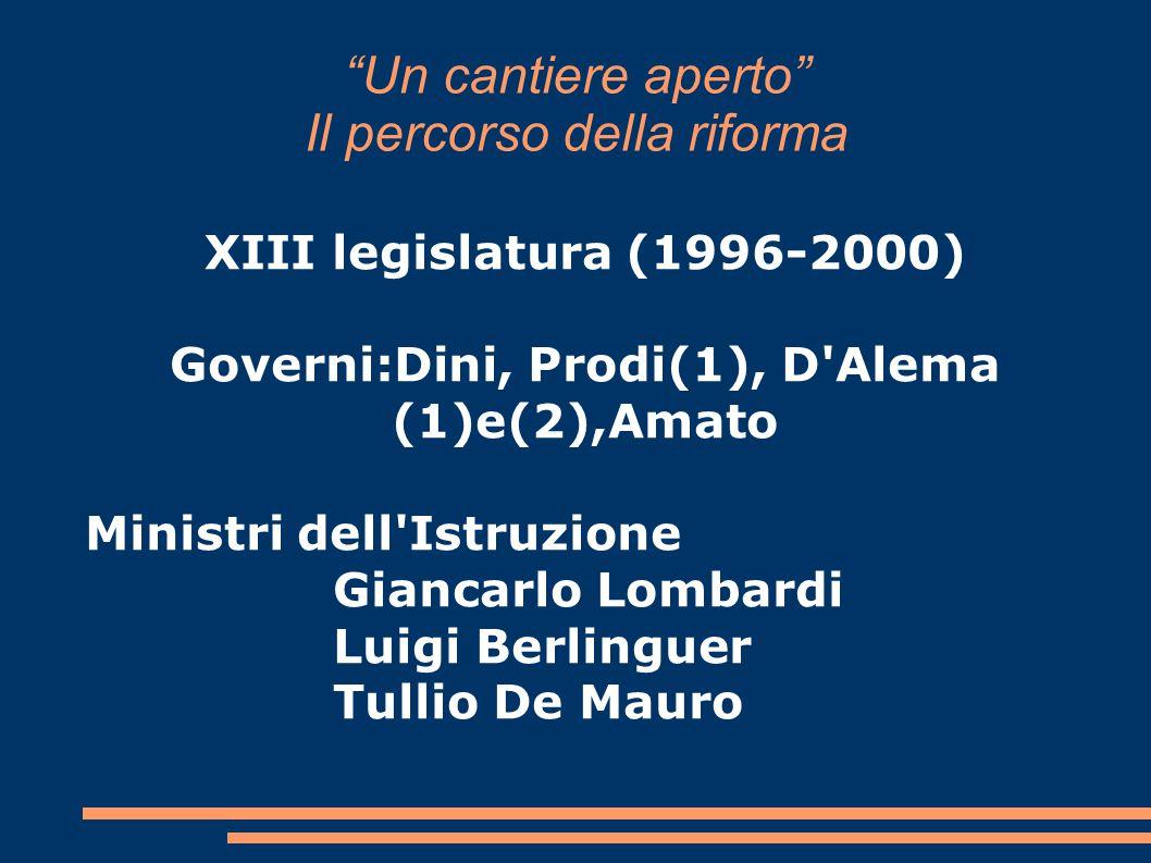 """""""Un cantiere aperto"""" Il percorso della riforma XIII legislatura (1996-2000) Governi:Dini, Prodi(1), D'Alema (1)e(2),Amato Ministri dell'Istruzione Gia"""