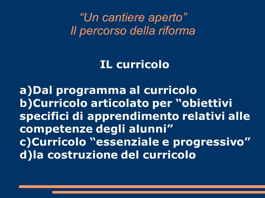 """""""Un cantiere aperto"""" Il percorso della riforma IL curricolo a)Dal programma al curricolo b)Curricolo articolato per """"obiettivi specifici di apprendime"""