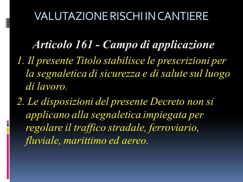 VALUTAZIONE RISCHI IN CANTIERE Articolo 161 - Campo di applicazione 1. Il presente Titolo stabilisce le prescrizioni per la segnaletica di sicurezza e
