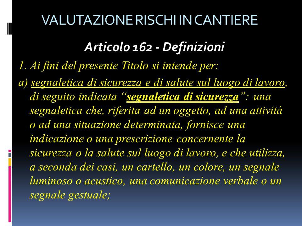 VALUTAZIONE RISCHI IN CANTIERE Articolo 162 - Definizioni 1. Ai fini del presente Titolo si intende per: a) segnaletica di sicurezza e di salute sul l