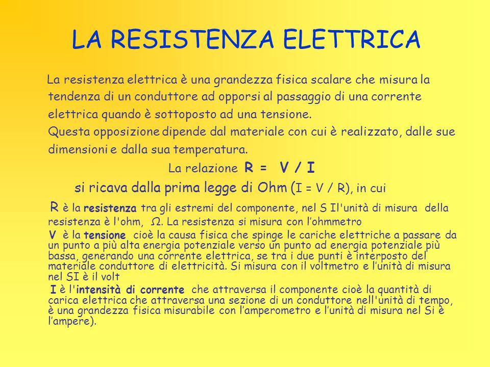 LA RESISTENZA ELETTRICA La resistenza elettrica è una grandezza fisica scalare che misura la tendenza di un conduttore ad opporsi al passaggio di una corrente elettrica quando è sottoposto ad una tensione.