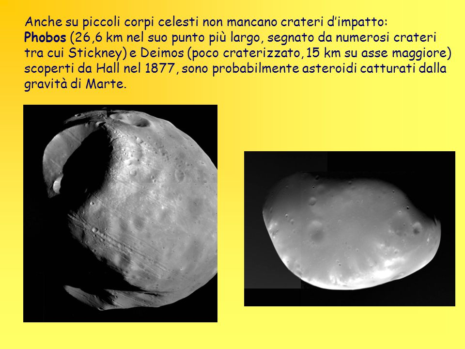 Anche su piccoli corpi celesti non mancano crateri d'impatto: Phobos (26,6 km nel suo punto più largo, segnato da numerosi crateri tra cui Stickney) e Deimos (poco craterizzato, 15 km su asse maggiore) scoperti da Hall nel 1877, sono probabilmente asteroidi catturati dalla gravità di Marte.