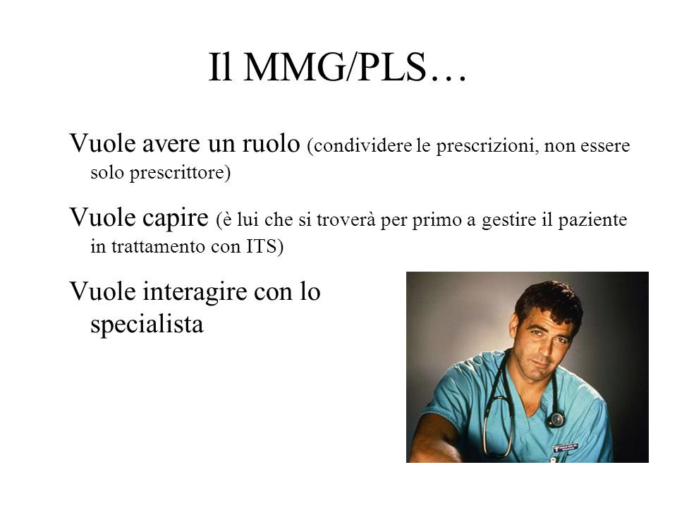 Il MMG/PLS… Vuole avere un ruolo (condividere le prescrizioni, non essere solo prescrittore) Vuole capire (è lui che si troverà per primo a gestire il