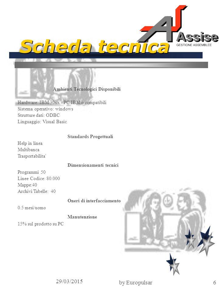 29/03/2015 by Europulsar6 Scheda tecnica Ambienti Tecnologici Disponibili Hardware: IBM 30xx - PC IBM o compatibili Sistema operativo: windows Strutture dati: ODBC Linguaggio: Visual Basic Standards Progettuali Help in linea Multibanca Trasportabilita Dimensionamenti tecnici Programmi 50 Linee Codice: 80.000 Mappe:40 Archivi/Tabelle: 40 Oneri di interfacciamento 0.5 mesi/uomo Manutenzione 15% sul prodotto su PC