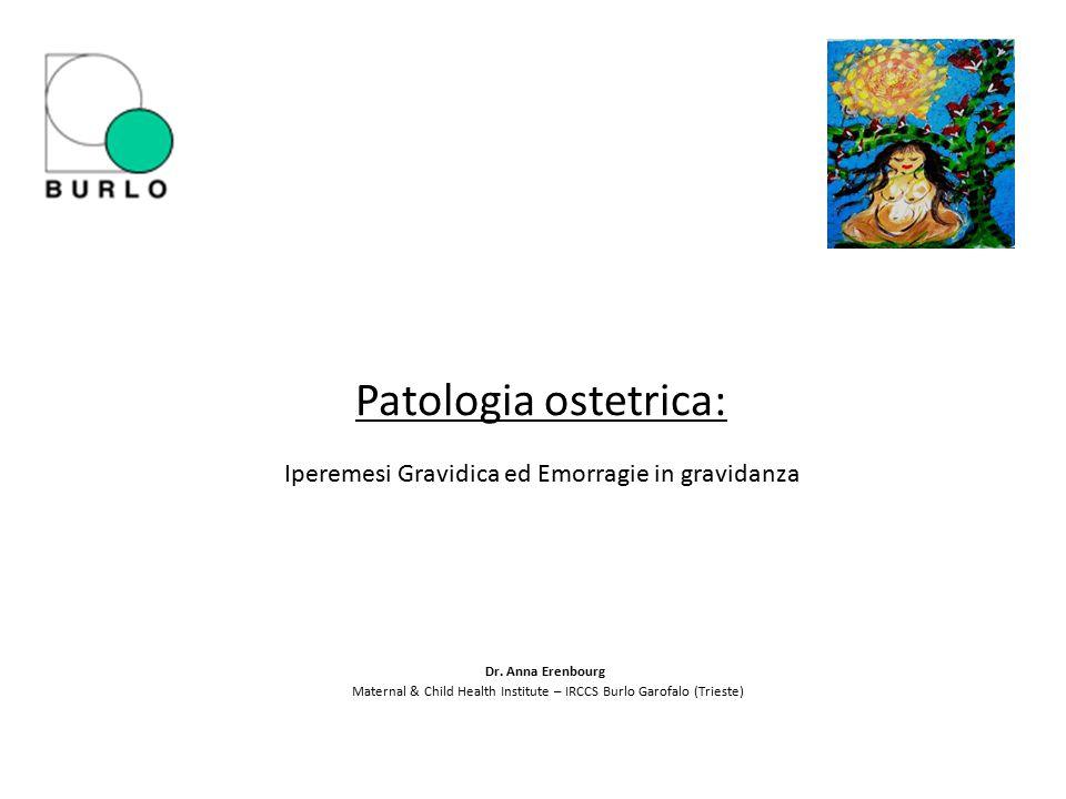 Patologia ostetrica: Iperemesi Gravidica ed Emorragie in gravidanza Dr. Anna Erenbourg Maternal & Child Health Institute – IRCCS Burlo Garofalo (Tries