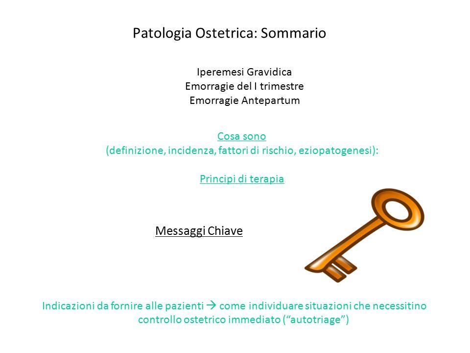 Patologia Ostetrica: Sommario Cosa sono (definizione, incidenza, fattori di rischio, eziopatogenesi): Principi di terapia Messaggi Chiave Indicazioni
