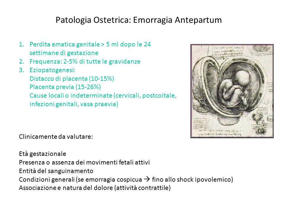 1.Definizione: distacco intempestivo di placenta normalmente inserita al sito placentare 2.Incidenza: 1% gravidanze 3.Spesso idiopatica 4.Fattori di rischio: età materna avanzata, multiparità, ipertensione, fumo, trauma, versione cefalica esterna, decompressione uterina repentina (PROM in polidramnios/gravidanza multipla), precedente anamnestico di distacco di placenta Patologia Ostetrica: Distacco di placenta PRINCIPI di TERAPIA e RACCOMANDAZIONI Emergenza ostetrica (TC d'emergenza) Distacco massivo può comportare: morte fetale e/o declino rapido delle condizioni generali materne Entità dell'emorragia (emotrasfusione, shock ipovolemico, coagulazione intravascolare disseminata) SEMPRE INDICARE CONTROLLO IMMEDIATO c/o PRONTO SOCCORSO