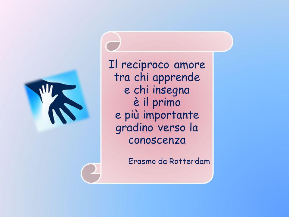 Il reciproco amore tra chi apprende e chi insegna è il primo e più importante gradino verso la conoscenza Erasmo da Rotterdam