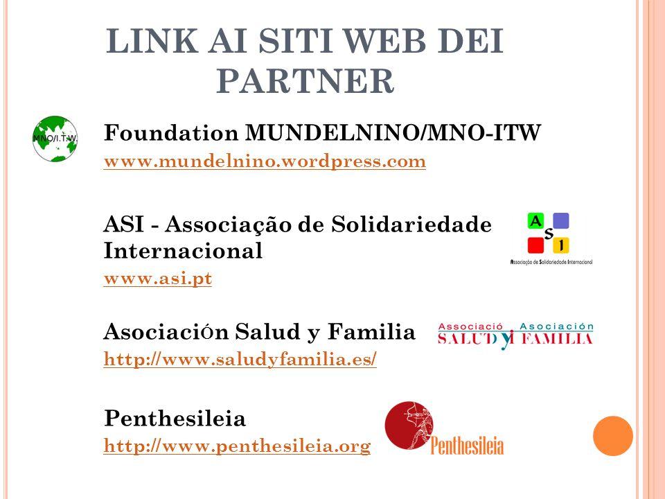LINK AI SITI WEB DEI PARTNER Foundation MUNDELNINO/MNO-ITW www.mundelnino.wordpress.com www.mundelnino.wordpress.com ASI - Associação de Solidariedade Internacional www.asi.pt www.asi.pt Asociaci Ó n Salud y Familia http://www.saludyfamilia.es/ http://www.saludyfamilia.es/ Penthesileia http://www.penthesileia.org http://www.penthesileia.org