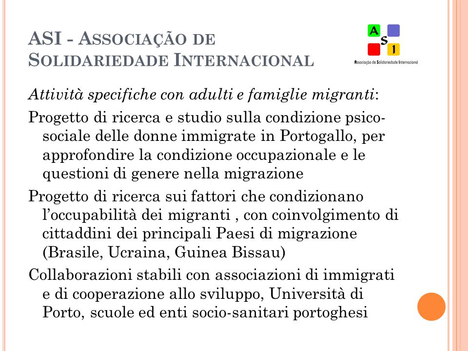 ASI - A SSOCIAÇÃO DE S OLIDARIEDADE I NTERNACIONAL Attività specifiche con adulti e famiglie migranti : Progetto di ricerca e studio sulla condizione psico- sociale delle donne immigrate in Portogallo, per approfondire la condizione occupazionale e le questioni di genere nella migrazione Progetto di ricerca sui fattori che condizionano l'occupabilità dei migranti, con coinvolgimento di cittaddini dei principali Paesi di migrazione (Brasile, Ucraina, Guinea Bissau) Collaborazioni stabili con associazioni di immigrati e di cooperazione allo sviluppo, Università di Porto, scuole ed enti socio-sanitari portoghesi