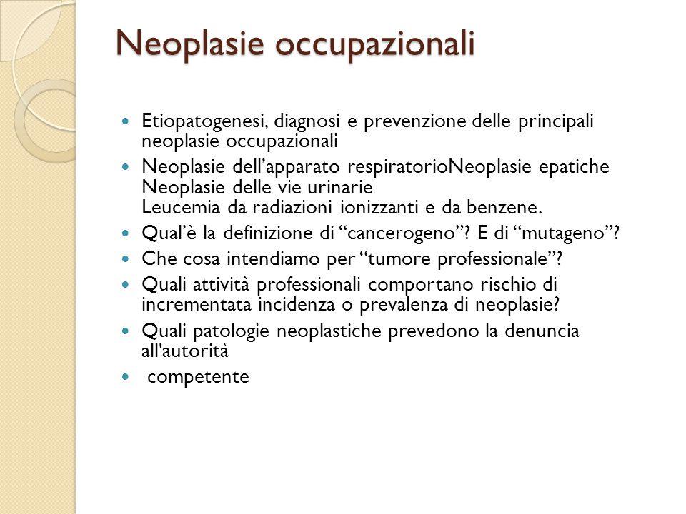 Neoplasie occupazionali Etiopatogenesi, diagnosi e prevenzione delle principali neoplasie occupazionali Neoplasie dell'apparato respiratorioNeoplasie epatiche Neoplasie delle vie urinarie Leucemia da radiazioni ionizzanti e da benzene.