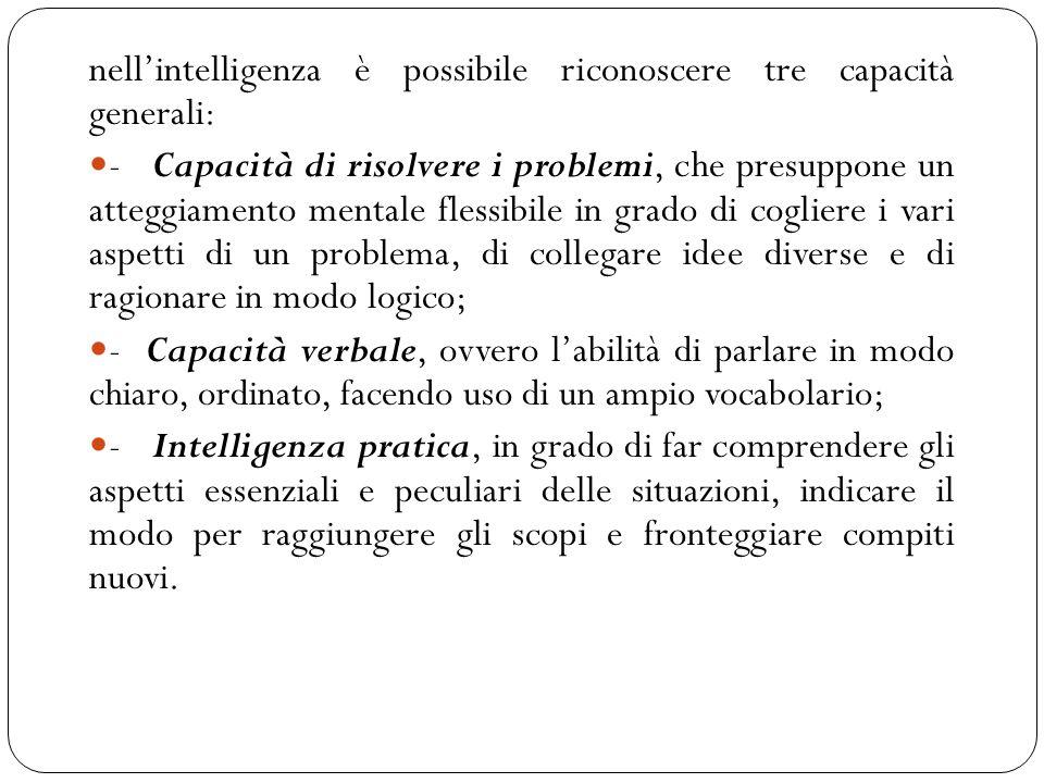 nell'intelligenza è possibile riconoscere tre capacità generali: - Capacità di risolvere i problemi, che presuppone un atteggiamento mentale flessibile in grado di cogliere i vari aspetti di un problema, di collegare idee diverse e di ragionare in modo logico; - Capacità verbale, ovvero l'abilità di parlare in modo chiaro, ordinato, facendo uso di un ampio vocabolario; - Intelligenza pratica, in grado di far comprendere gli aspetti essenziali e peculiari delle situazioni, indicare il modo per raggiungere gli scopi e fronteggiare compiti nuovi.