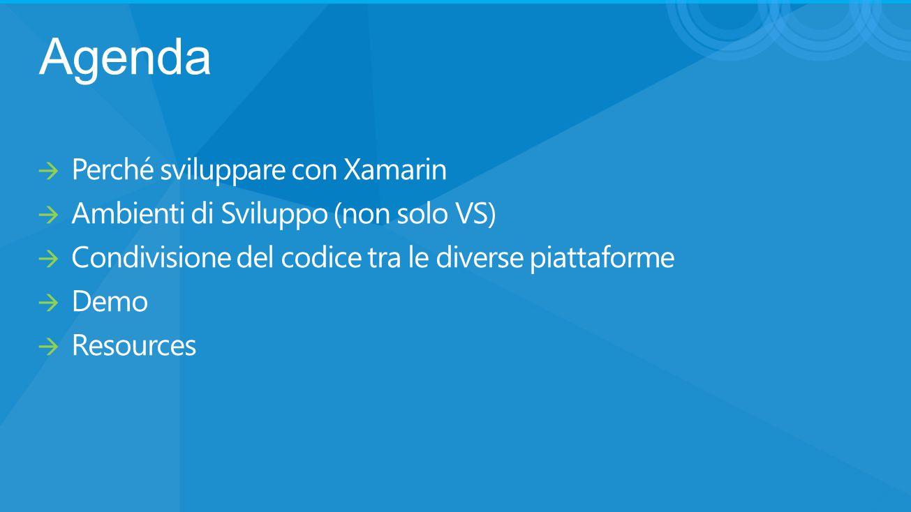 Agenda  Perché sviluppare con Xamarin  Ambienti di Sviluppo (non solo VS)  Condivisione del codice tra le diverse piattaforme  Demo  Resources